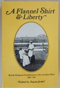 A Flannel Shirt and Liberty: British Emigrant Gentlewomen in the Canadian West, 1880-1914