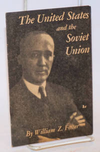 image of The United States and the Soviet Union. This pamphlet is the text of an address delivered by William Z. Foster, National Chairman of the Communist Party, U.S.A., before members of the John Reed Club of Harvard University on December 12, 1940