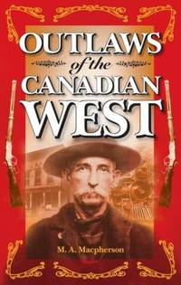 Outlaws of the Canadian West by M. A. Macpherson - Paperback - 1999 - from ThriftBooks (SKU: G1551051664I4N00)