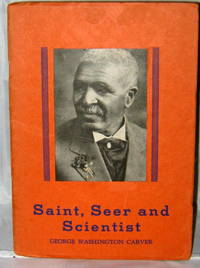 Saint, Seer and Scientist: The Remarkable Story of George Washington Carver of Tuskegee, Alabama