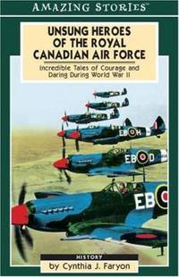 Unsung Heroes of the Royal Canadian Air Force : Incredible Tales of Courage and Daring During...