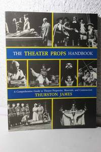 The Theater Props Handbook A Comprehensive Guide to Theater Properties,  Materials, and Construction