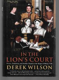 In The Lion's Court ( Power, Ambition, And Sudden Death In The Reign Of Henry Viii ) by Derek Wilson - First Edition - 2001 - from Thomas Savage, Bookseller and Biblio.com