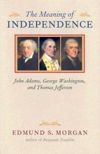 image of The Meaning of Independence : John Adams, George Washington, and Thomas Jefferson