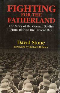 Fighting for the Fatherland the Story of the German Soldier from 1648 to the Present Day