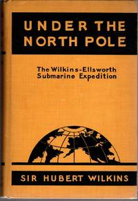 Under the North Pole; The Wilkins-Ellsworth Submarine Expedition