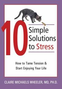 10 Simple Solutions to Stress : How to Tame Tension and Start Enjoying Your Life