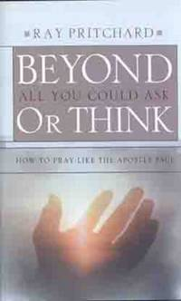 Beyond All You Could Ask or Think : How to Pray Like the Apostle Paul