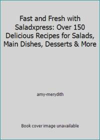 Fast and Fresh with Saladxpress: Over 150 Delicious Recipes for Salads  Main Dishes  Desserts & More