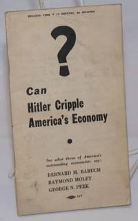 Can Hitler cripple America\'s economy? See what three of America\'s outstanding economists say: Bernard M. Baruch, Raymond Moley, George N. Peek