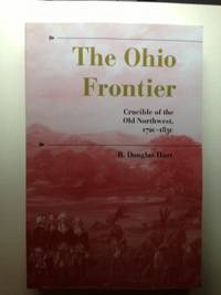 The Ohio Frontier: Crucible of the Old Northwest 1720 1830 by Hurt R. Douglas