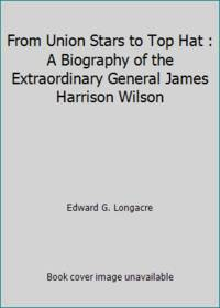 image of From Union Stars to Top Hat : A Biography of the Extraordinary General James Harrison Wilson