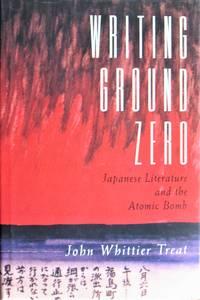 Writing Ground Zero. Japanese Literature and the Atomic Bomb