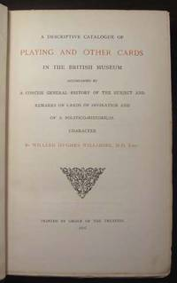 A Descriptive Catalogue of Playing and Other Cards in the British Museum Accompanied by a Concise General History of the Subject and Remarks on Cards of Divination and of a Politico-Historical Character