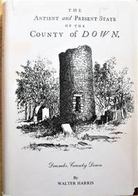 The Antient and Present State of the County of Down. Containing a Chorographical Description with the Natural and Civil History of the Same.