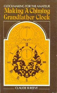 Clockmaking for the Amateur, Making a Chiming Grandfather Clock. [ originally published as The Musical Clock ]