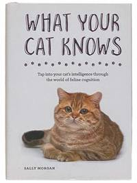 What Your Cat Knows: Tap Into Your Cat's Intelligence through the World of Feline Cognition