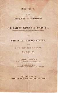 ADDRESSES ON THE OCCASION OF THE PRESENTATION OF THE PORTRAIT OF GEORGE B. WOOD, M.D. ... TO THE WISTAR AND HORNER MUSEUM, ON HIS RETIREMENT FROM HIS CHAIR,  MARCH 15, 1860
