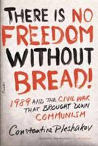 There Is No Freedom Without Bread! : 1989 and the Civil War That Brought down Communism by Constantine Pleshakov - 2010