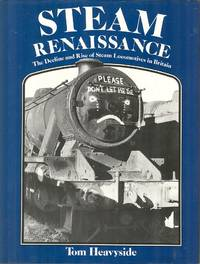 Steam Renaissance - The Decline and Rise of Steam Locomotives in Britain. by  Tom Heavyside - Hardcover - Reprint - 1987 - from Dereks Transport Books and Biblio.com.au