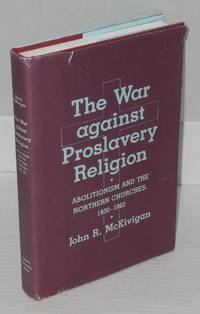 The war against proslavery religion: abolitionism and the northern churches, 1830 - 1865