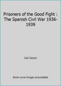 Prisoners of the Good Fight : The Spanish Civil War 1936 1939