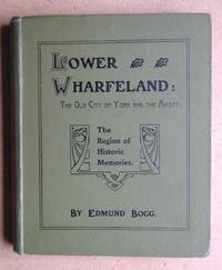Lower Wharfeland: The Old City of York and the Ainsty. by  Edmund Bogg - First Edition - 1904 - from N. G. Lawrie Books. (SKU: 48114)