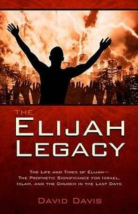The Elijah Legacy : The Life and Times of Elijah, the Prophetic Significance for Israel, Islam,...