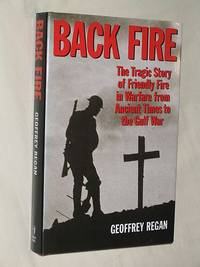 Backfire: The Tragic Story of Friendly Fire from Ancient Times to the Gulf War