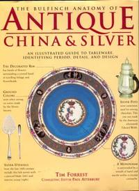 image of The Bulfinch Anatomy Of Antique China & Silver: An Illustrated Guide To Tableware, Identifying Period, Detail, And Design