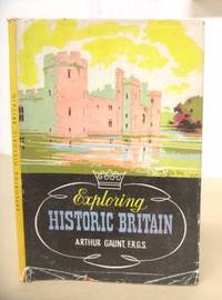 Exploring Historic Britain by  Arthur Gaunt  - 1st edition.  - 1947  - from Eastleach Books (SKU: 36998)