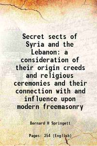 Secret sects of Syria and the Lebanon a consideration of their origin creeds and religious...