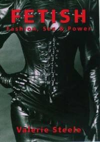 Fetish: Fashion, Sex & Power by Steele, Valerie - 1996