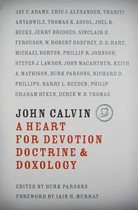 John Calvin : A Heart for Devotion, Doctrine, and Doxology