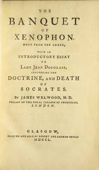 The banquet of Xenophon. Done from the Greek, with an essay to Lady Jean Douglass, concerning the doctrine, and death of Socrates. By James Welwood, M. D.