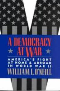 A Democracy at War : America's Fight at Home and Abroad in World War II by William L. O'Neill - 1998