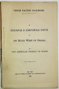 UNION PACIFIC RAILROAD. A GEOLOGICAL & AGRICULTURAL SURVEY OF 100 MILES WEST OF OMAHA. BY THE AMERICAN BUREAU OF MINES
