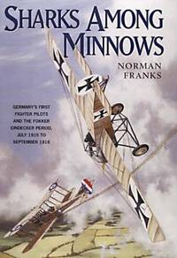 Sharks among minnows : Germany's first fighter pilots and the Fokker Eindecker period, July...