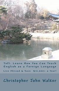 Tefl: Learn How You Can Teach English As a Foreign Language, Live Abroad and Save $12,000+ a Year!