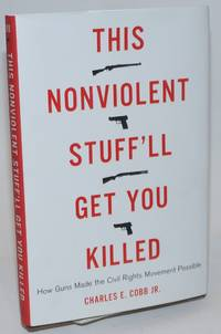 This Nonviolent Stuff\'ll Get You Killed: how guns made the Civil Rights Movement possible