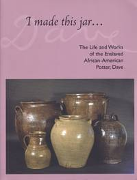 I Made this jar...The Life and Works of the Enslaved American-Potter, Dave