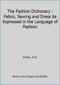 The Fashion Dictionary : Fabric, Sewing and Dress As Expressed in the Language of Fashion