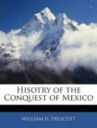 History of the Conquest of Mexico by William H. Prescott - 2010-01-05