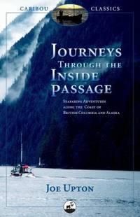 Journeys Through the Inside Passage : Seafaring Adventures along the Coast of British Columbia and Alaska by Joe Upton - 2008