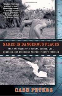 Naked in Dangerous Places: The Chronicles of a Hungry, Scared, Lost, Homesick, but Otherwise...