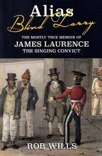 Alias Blind Larry The Mostly True Memoir of James Laurence The Singing Convict