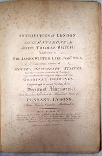 Antiquities of London and It's Environs:  Dedicated to Sir James Winter Lake, Bart. F. S. A. Containing views of Houses, Monuments, Statues, and Other Curious Remains of Antiquity.