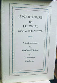 Architecture in Colonial Massachusetts:  A Conference Held by the Colonial  Society of Massachusetts, September 1974