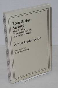 Zoar & her sisters: the Bible, homosexuality & Jesus Christ by  introduction by J. Michael Clark  Arthur Frederick - Paperback - First Edition - 1991 - from Bolerium Books Inc., ABAA/ILAB (SKU: 201385)