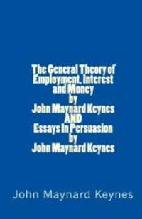 image of The General Theory of Employment, Interest and Money by John Maynard Keynes AND Essays In Persuasion by John Maynard Keynes